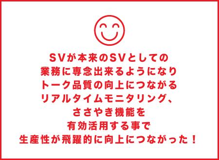 SVが本来のSVとしての 業務に専念出来るようになり トーク品質の向上につながる リアルタイムモニタリング、 ささやき機能を 有効活用する事で 生産性が飛躍的に向上につながった!